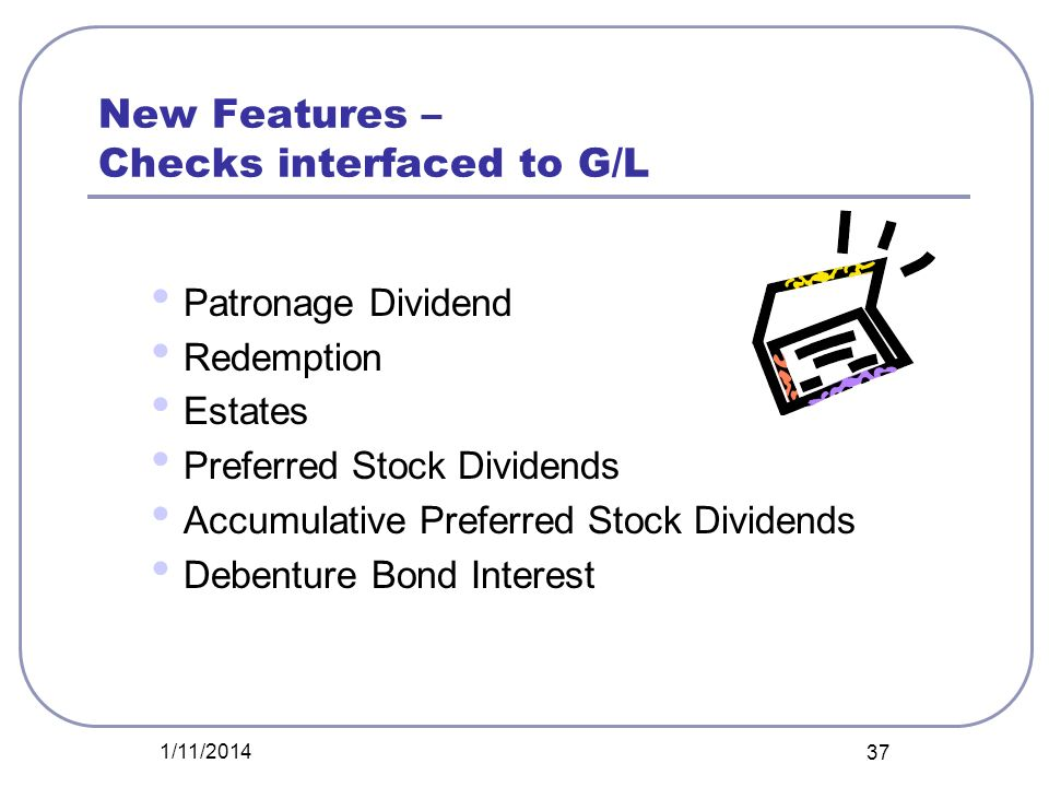 New Features – Checks interfaced to G/L Patronage Dividend Redemption Estates Preferred Stock Dividends Accumulative Preferred Stock Dividends Debentu