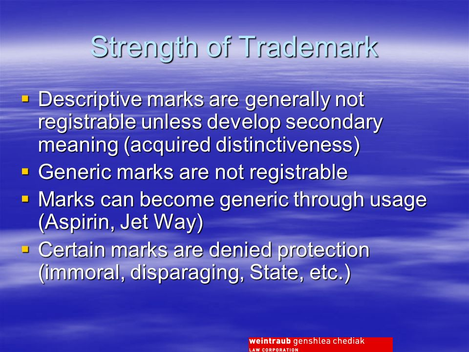 Strength of Trademark Descriptive marks are generally not registrable unless develop secondary meaning (acquired distinctiveness) Descriptive marks are generally not registrable unless develop secondary meaning (acquired distinctiveness) Generic marks are not registrable Generic marks are not registrable Marks can become generic through usage (Aspirin, Jet Way) Marks can become generic through usage (Aspirin, Jet Way) Certain marks are denied protection (immoral, disparaging, State, etc.) Certain marks are denied protection (immoral, disparaging, State, etc.)
