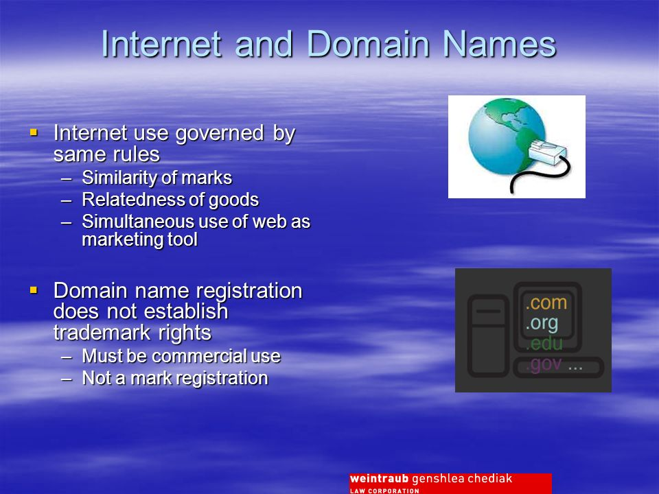 Internet and Domain Names Internet use governed by same rules Internet use governed by same rules –Similarity of marks –Relatedness of goods –Simultaneous use of web as marketing tool Domain name registration does not establish trademark rights Domain name registration does not establish trademark rights –Must be commercial use –Not a mark registration