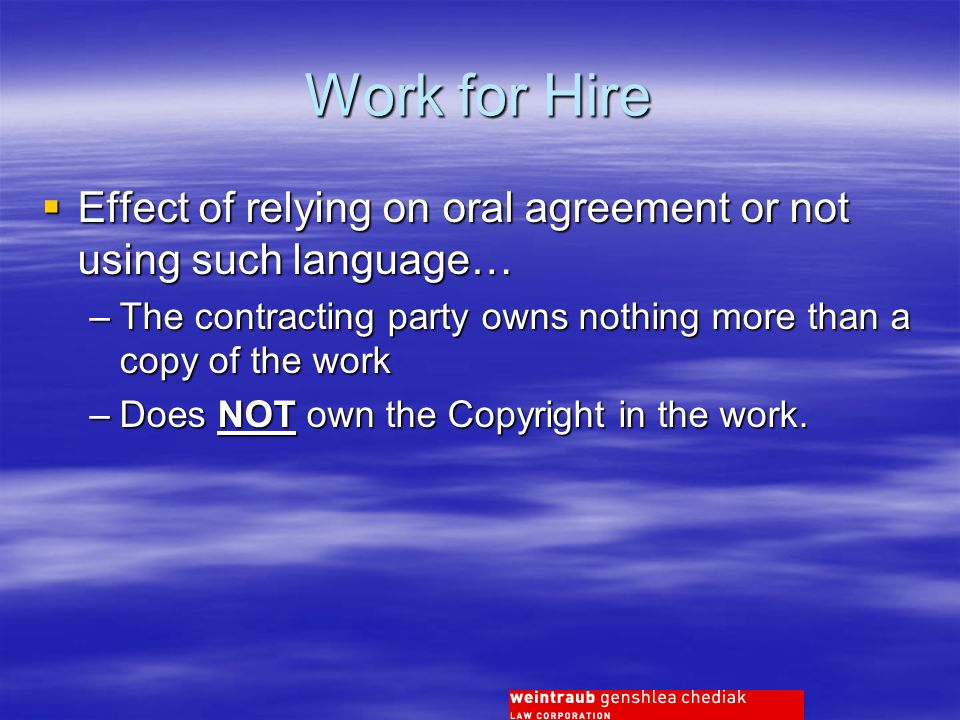 Work for Hire Effect of relying on oral agreement or not using such language… Effect of relying on oral agreement or not using such language… –The contracting party owns nothing more than a copy of the work –Does NOT own the Copyright in the work.
