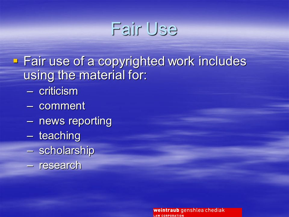 Fair Use Fair use of a copyrighted work includes using the material for: Fair use of a copyrighted work includes using the material for: – criticism – comment – news reporting – teaching – scholarship – research
