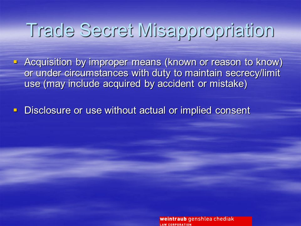 Trade Secret Misappropriation Acquisition by improper means (known or reason to know) or under circumstances with duty to maintain secrecy/limit use (may include acquired by accident or mistake) Acquisition by improper means (known or reason to know) or under circumstances with duty to maintain secrecy/limit use (may include acquired by accident or mistake) Disclosure or use without actual or implied consent Disclosure or use without actual or implied consent