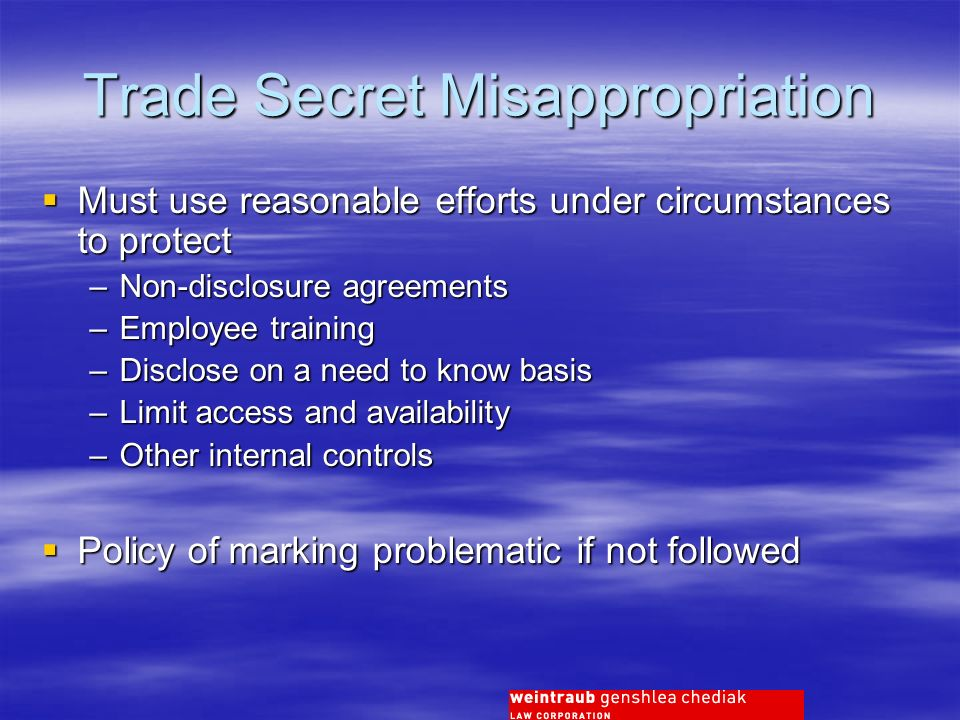 Trade Secret Misappropriation Must use reasonable efforts under circumstances to protect Must use reasonable efforts under circumstances to protect –Non-disclosure agreements –Employee training –Disclose on a need to know basis –Limit access and availability –Other internal controls Policy of marking problematic if not followed Policy of marking problematic if not followed