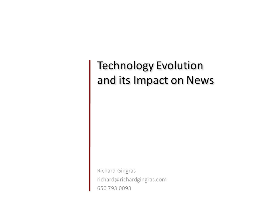 Technology Evolution and its Impact on News Richard Gingras richard@richardgingras.com 650 793 0093