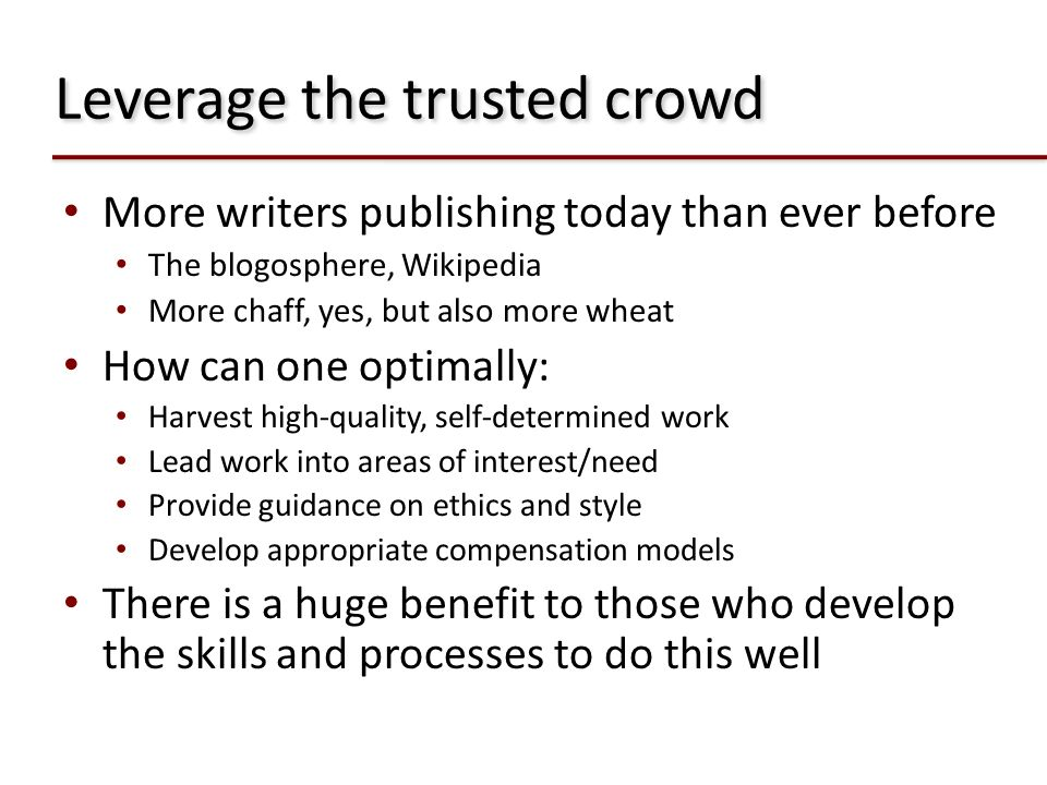 Leverage the trusted crowd More writers publishing today than ever before The blogosphere, Wikipedia More chaff, yes, but also more wheat How can one