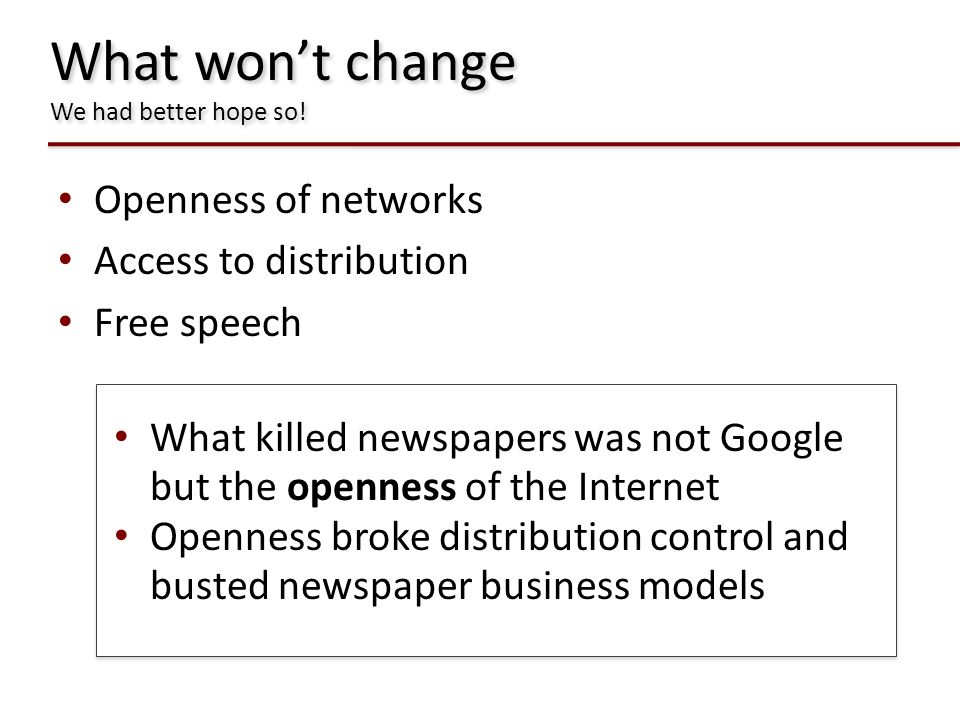 What wont change We had better hope so! Openness of networks Access to distribution Free speech What killed newspapers was not Google but the openness
