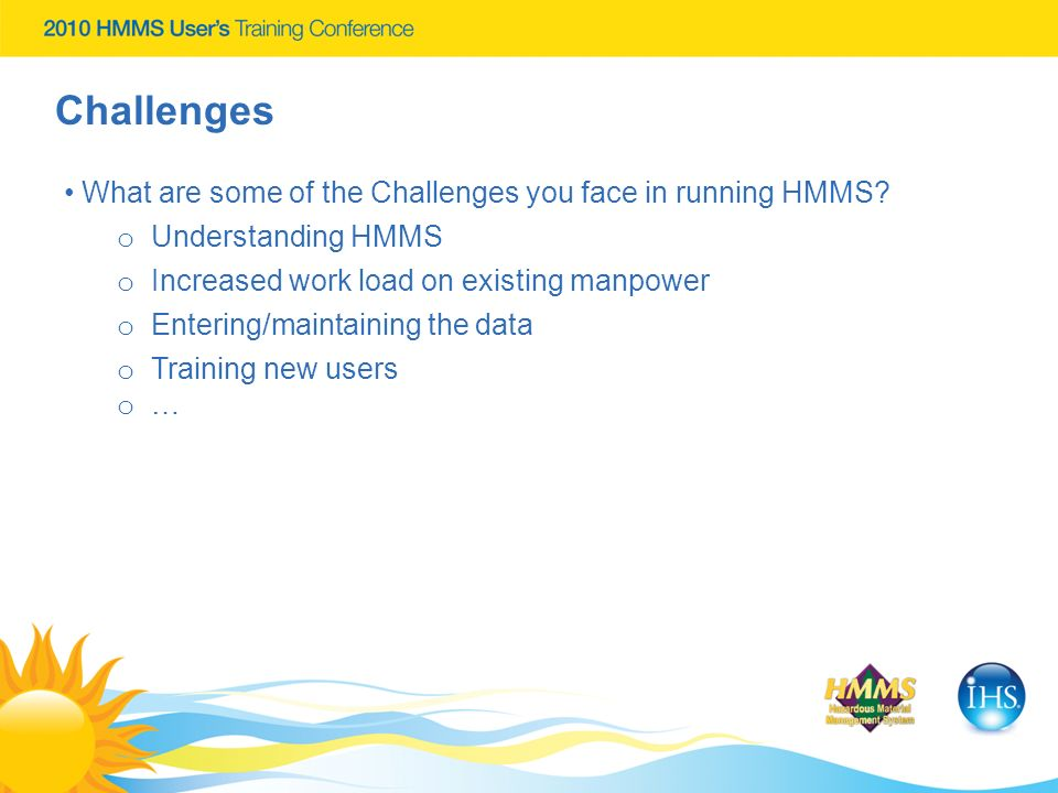 Challenges What are some of the Challenges you face in running HMMS? o Understanding HMMS o Increased work load on existing manpower o Entering/mainta