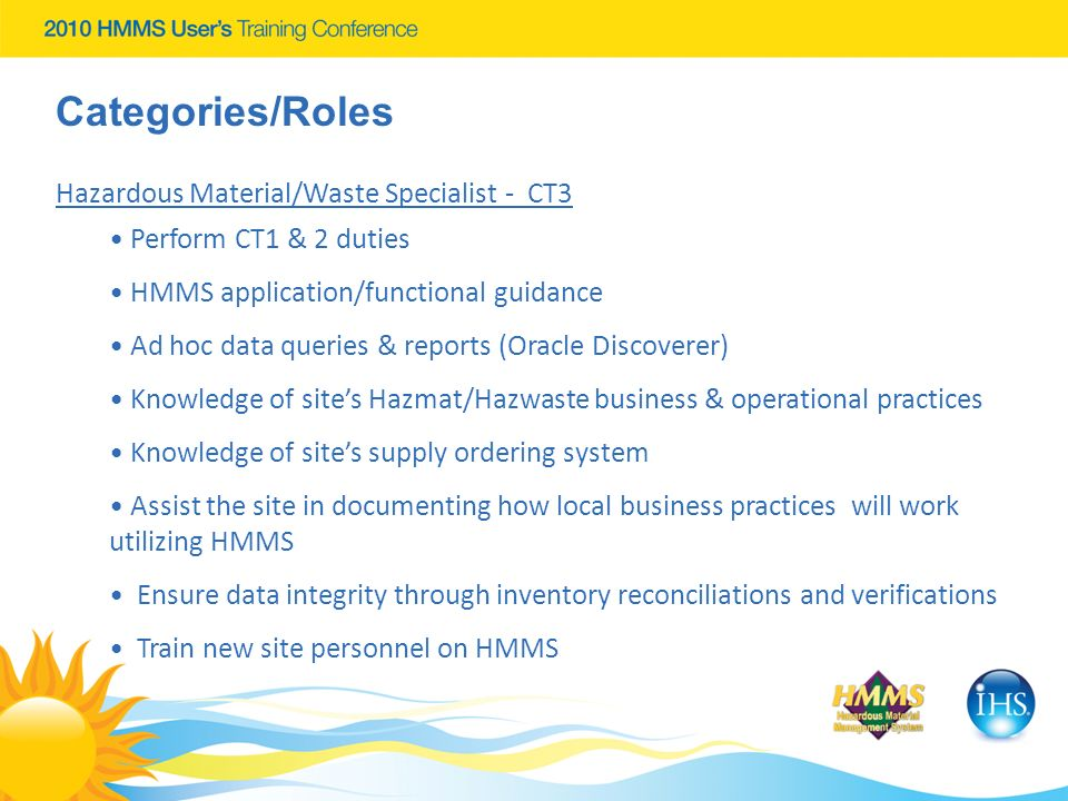 Categories/Roles Hazardous Material/Waste Specialist - CT3 Perform CT1 & 2 duties HMMS application/functional guidance Ad hoc data queries & reports (