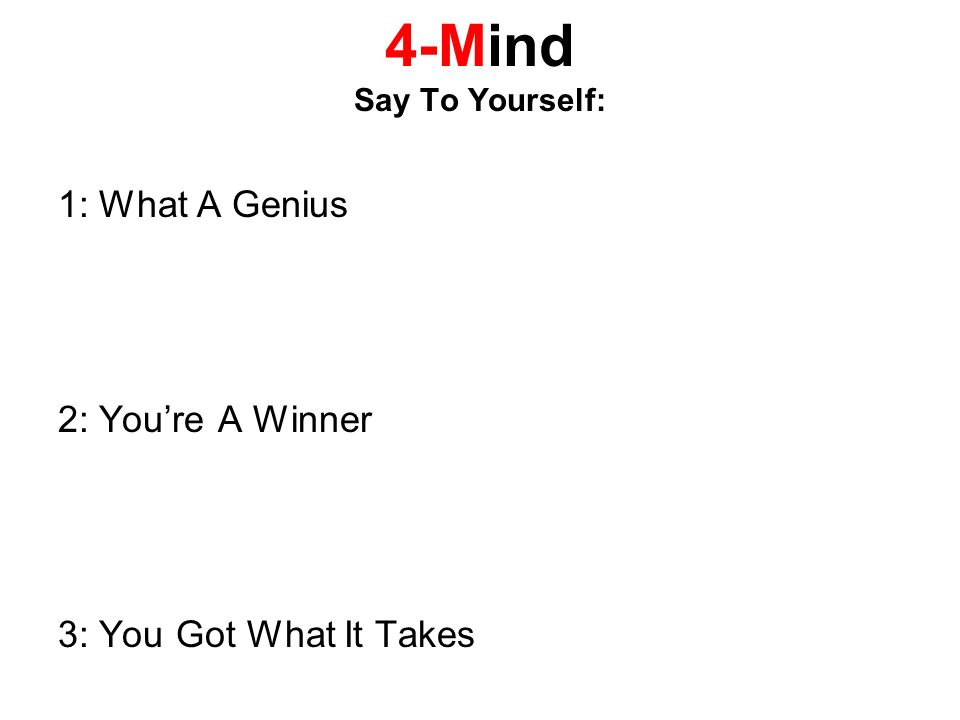 4-Mind Say To Yourself: 1: What A Genius 2: Youre A Winner 3: You Got What It Takes
