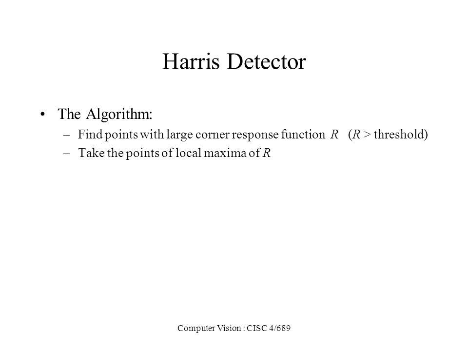 Computer Vision : CISC 4/689 Harris Detector The Algorithm: –Find points with large corner response function R (R > threshold) –Take the points of loc