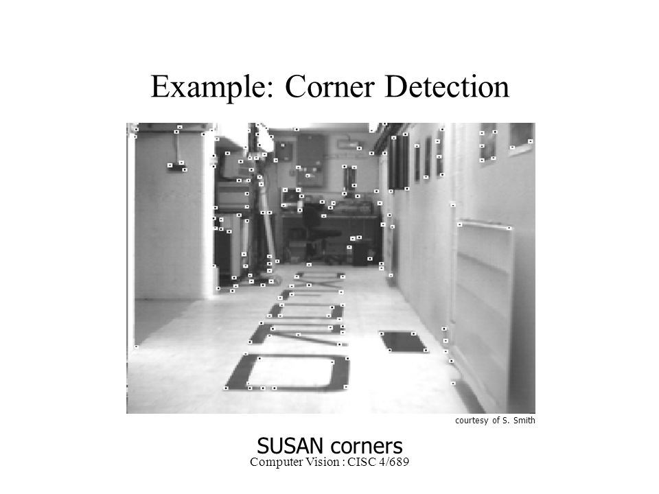 Computer Vision : CISC 4/689 Example: Corner Detection courtesy of S. Smith SUSAN corners