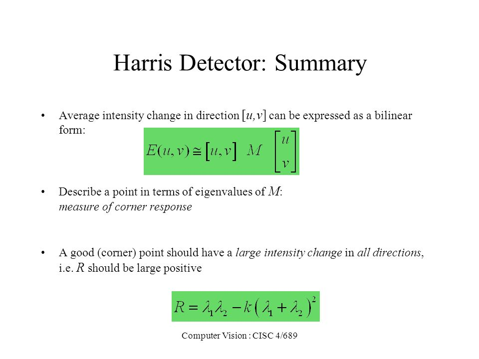 Computer Vision : CISC 4/689 Harris Detector: Summary Average intensity change in direction [u,v] can be expressed as a bilinear form: Describe a poin