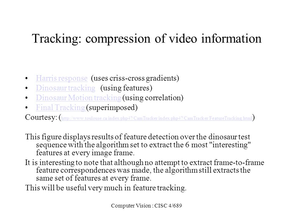 Computer Vision : CISC 4/689 Tracking: compression of video information Harris response (uses criss-cross gradients)Harris response Dinosaur tracking