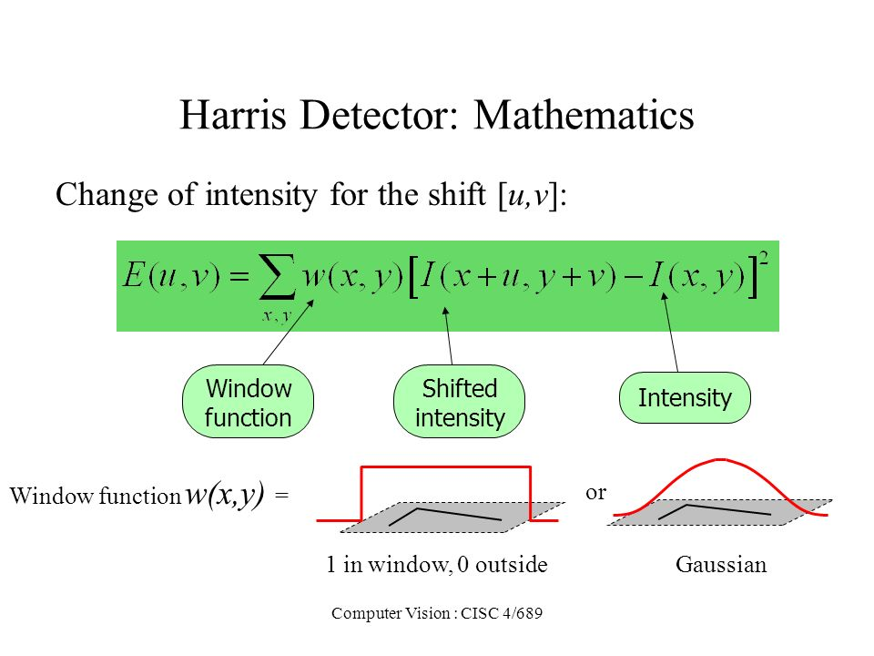 Computer Vision : CISC 4/689 Harris Detector: Mathematics Change of intensity for the shift [u,v]: Intensity Shifted intensity Window function or Wind