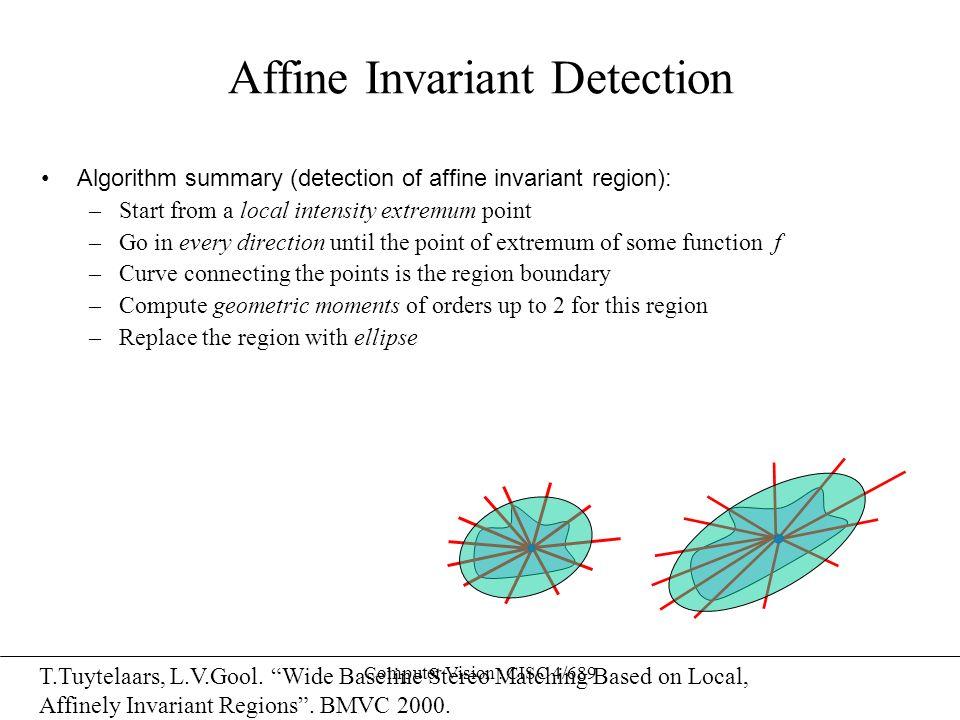 Computer Vision : CISC 4/689 Affine Invariant Detection Algorithm summary (detection of affine invariant region): –Start from a local intensity extrem