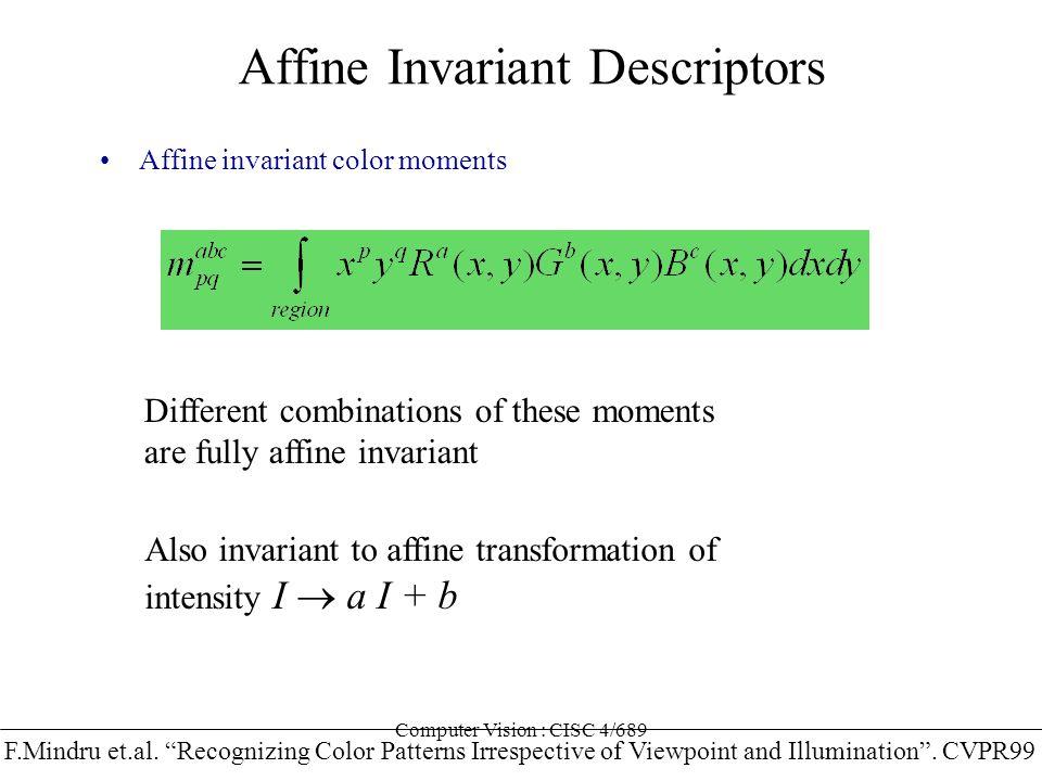 Computer Vision : CISC 4/689 Affine Invariant Descriptors Affine invariant color moments F.Mindru et.al. Recognizing Color Patterns Irrespective of Vi