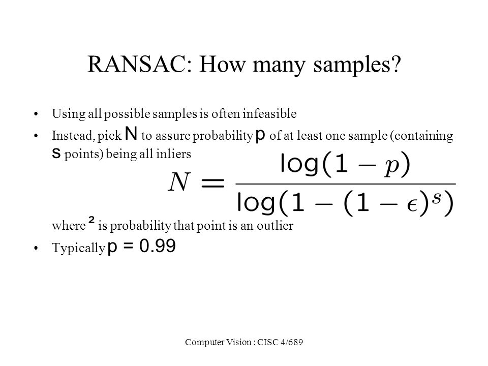 Computer Vision : CISC 4/689 RANSAC: How many samples? Using all possible samples is often infeasible Instead, pick N to assure probability p of at le