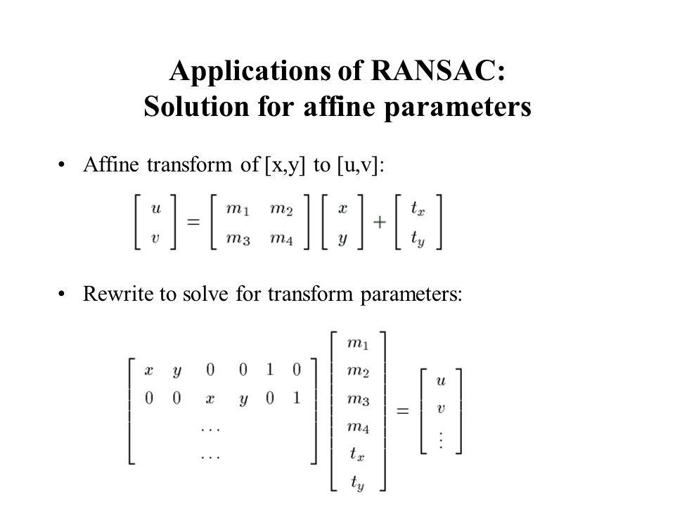 Computer Vision : CISC 4/689 Applications of RANSAC: Solution for affine parameters Affine transform of [x,y] to [u,v]: Rewrite to solve for transform