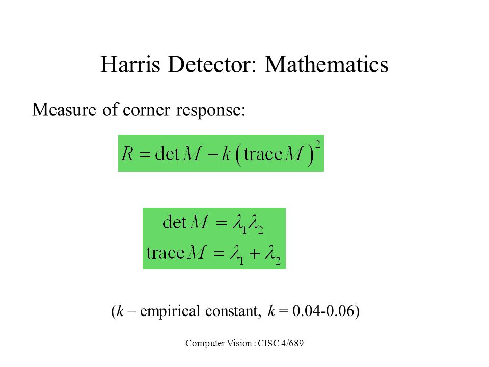 Computer Vision : CISC 4/689 Harris Detector: Mathematics Measure of corner response: (k – empirical constant, k = 0.04-0.06)