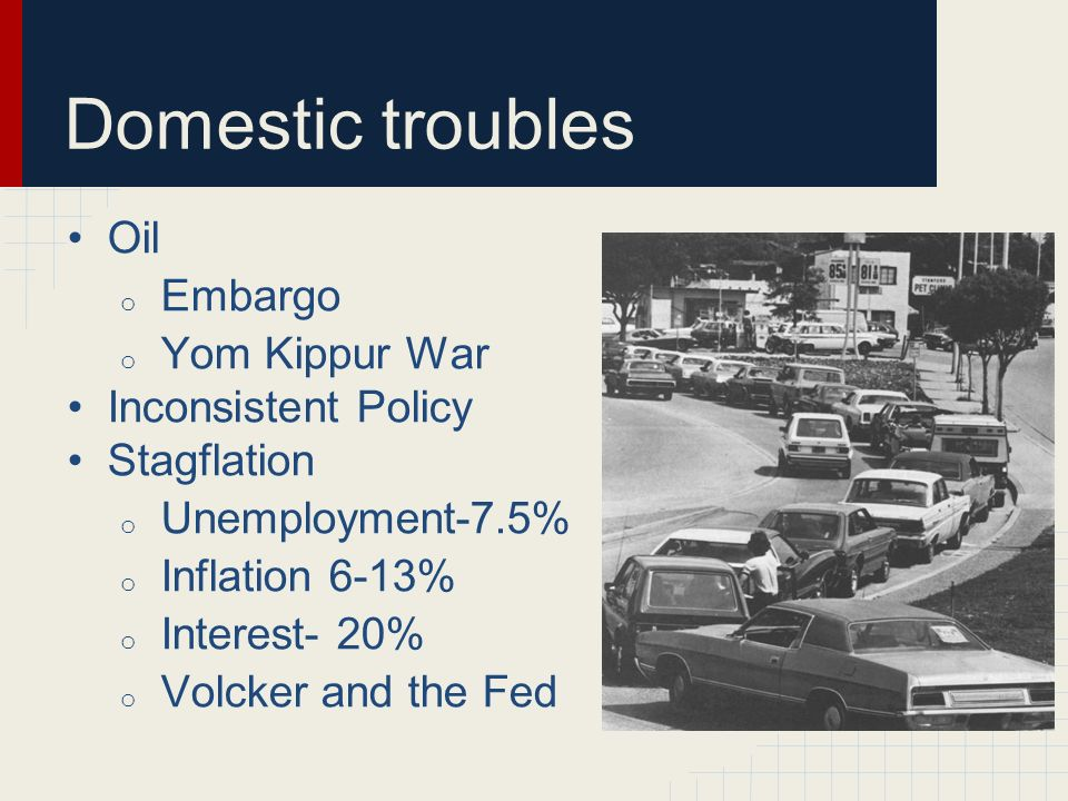 Domestic troubles Oil o Embargo o Yom Kippur War Inconsistent Policy Stagflation o Unemployment-7.5% o Inflation 6-13% o Interest- 20% o Volcker and t