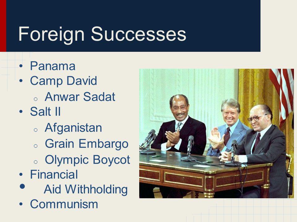Foreign Successes Panama Camp David o Anwar Sadat Salt II o Afganistan o Grain Embargo o Olympic Boycot Financial Aid Withholding Communism