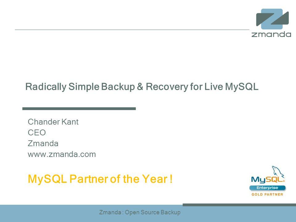 Zmanda : Open Source Backup Radically Simple Backup & Recovery for Live MySQL Chander Kant CEO Zmanda www.zmanda.com MySQL Partner of the Year !