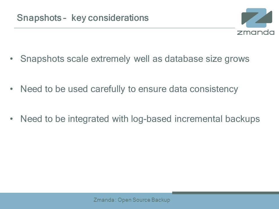 Zmanda : Open Source Backup Snapshots – key considerations Snapshots scale extremely well as database size grows Need to be used carefully to ensure data consistency Need to be integrated with log-based incremental backups