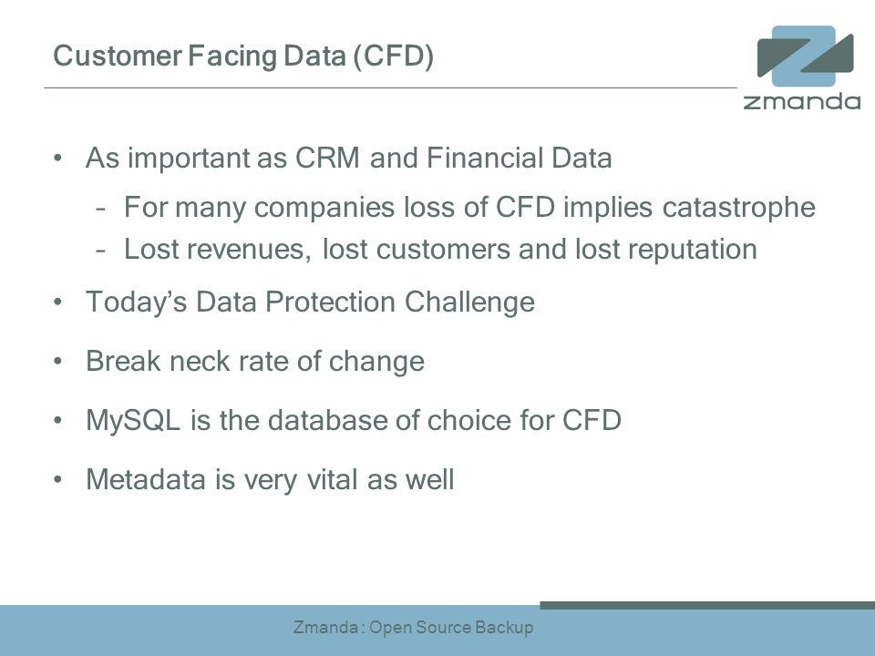 Zmanda : Open Source Backup Customer Facing Data (CFD) As important as CRM and Financial Data –For many companies loss of CFD implies catastrophe –Lost revenues, lost customers and lost reputation Todays Data Protection Challenge Break neck rate of change MySQL is the database of choice for CFD Metadata is very vital as well