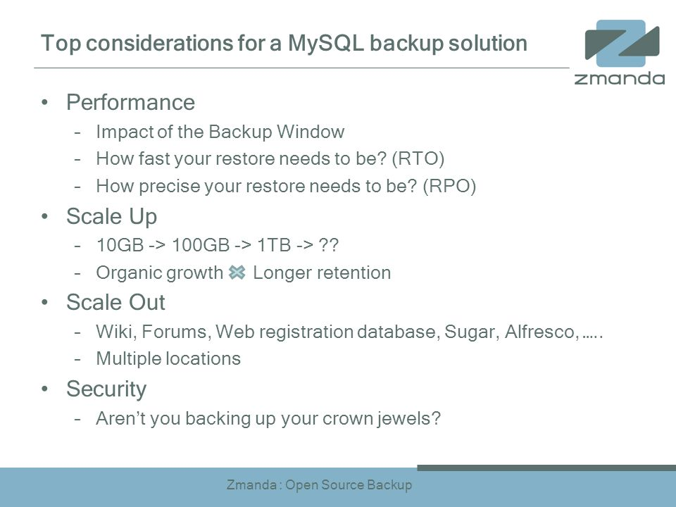 Zmanda : Open Source Backup Top considerations for a MySQL backup solution Performance –Impact of the Backup Window –How fast your restore needs to be