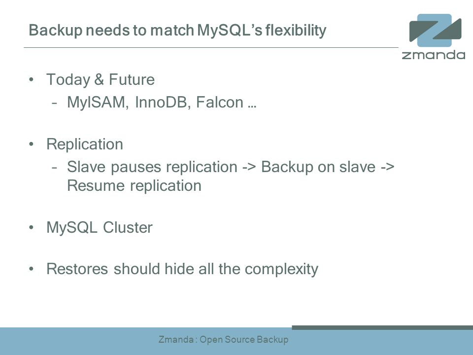 Zmanda : Open Source Backup Backup needs to match MySQLs flexibility Today & Future –MyISAM, InnoDB, Falcon … Replication –Slave pauses replication -> Backup on slave -> Resume replication MySQL Cluster Restores should hide all the complexity