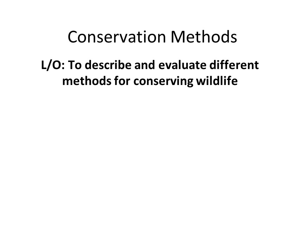 Conservation Methods L/O: To describe and evaluate different methods for conserving wildlife