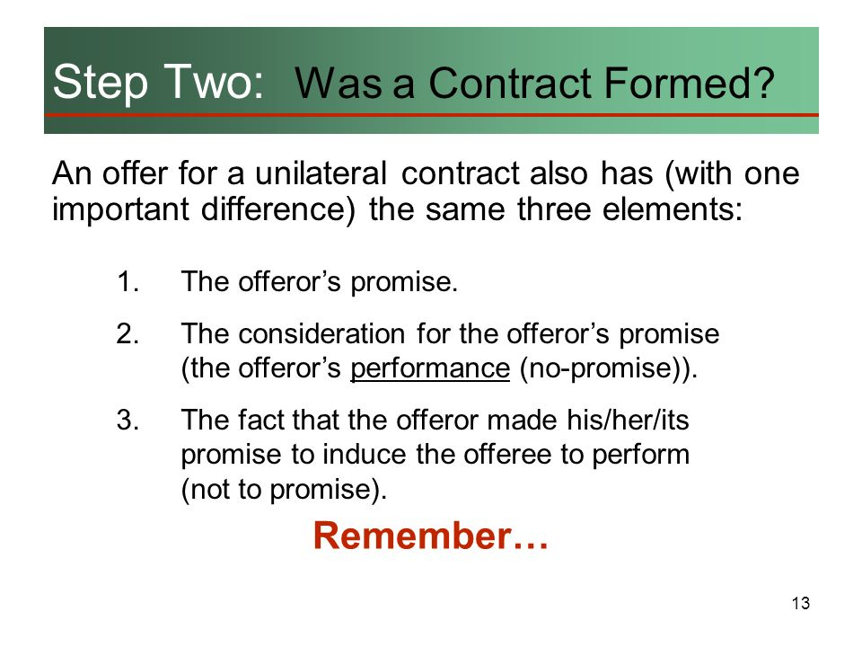 13 An offer for a unilateral contract also has (with one important difference) the same three elements: Step Two: Was a Contract Formed? 1.The offeror
