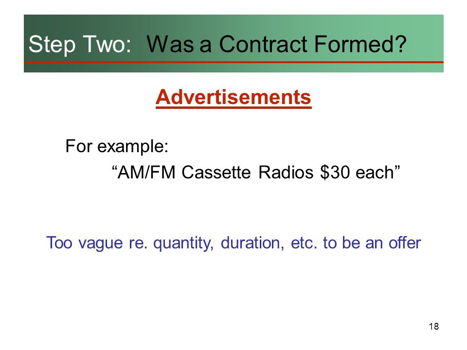 18 For example: AM/FM Cassette Radios $30 each Step Two: Was a Contract Formed? Too vague re. quantity, duration, etc. to be an offer Advertisements