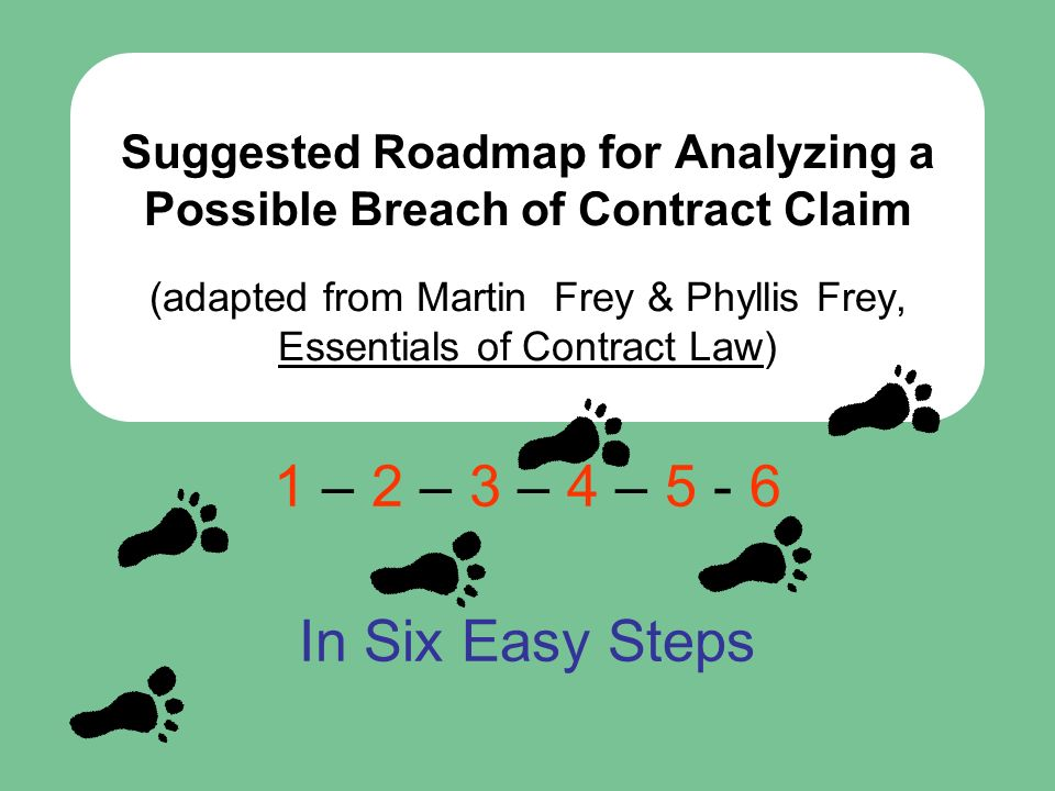 2 Suggested Roadmap for Analyzing a Possible Breach of Contract Claim (adapted from Martin Frey & Phyllis Frey, Essentials of Contract Law) 1 – 2 – 3