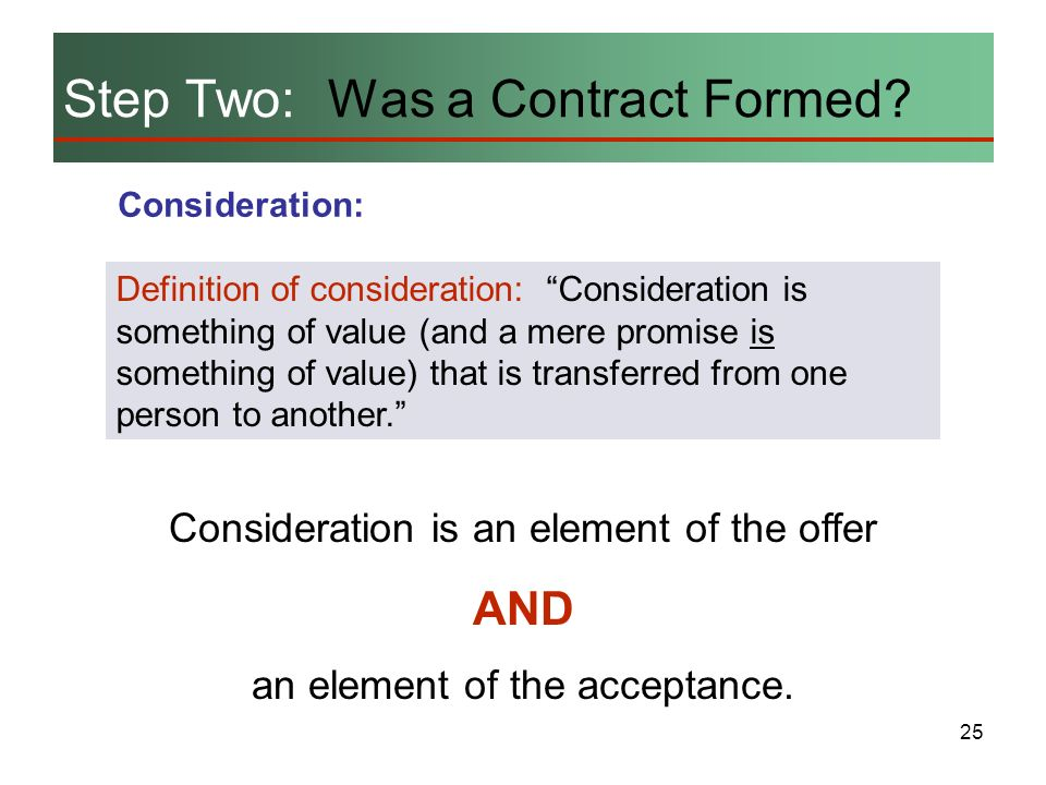 25 Step Two: Was a Contract Formed? Consideration: Definition of consideration: Consideration is something of value (and a mere promise is something o