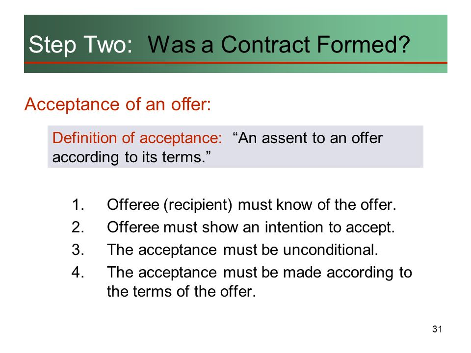 31 Step Two: Was a Contract Formed? Acceptance of an offer: Definition of acceptance: An assent to an offer according to its terms. 1.Offeree (recipie