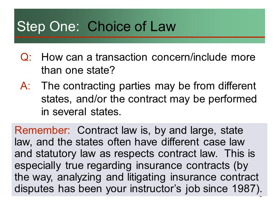 6 Choice of Law Provisions: A typical choice of law provision in a contract reads: The chosen state has no substantial relationship to the parties of the transaction, or The result from applying the chosen states law would be contrary to the forum states public policy.