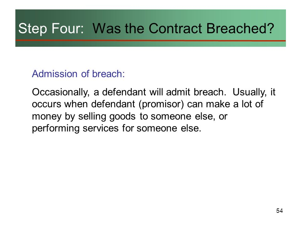54 Step Four: Was the Contract Breached? Admission of breach: Occasionally, a defendant will admit breach. Usually, it occurs when defendant (promisor
