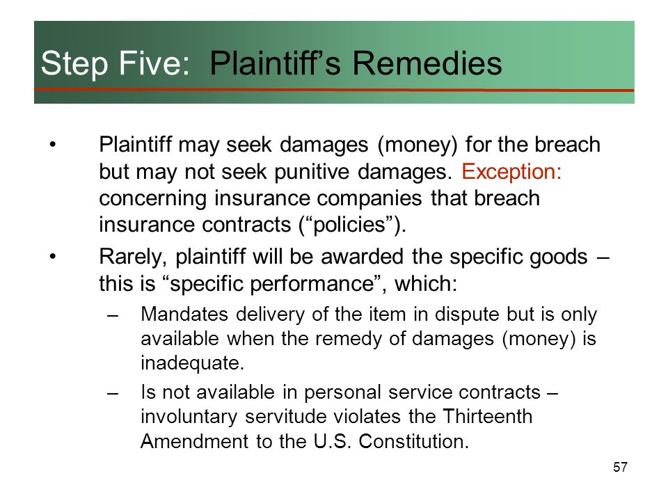 57 Step Five: Plaintiffs Remedies Plaintiff may seek damages (money) for the breach but may not seek punitive damages. Exception: concerning insurance