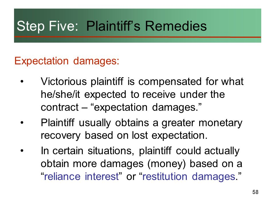 58 Step Five: Plaintiffs Remedies Expectation damages: Victorious plaintiff is compensated for what he/she/it expected to receive under the contract –
