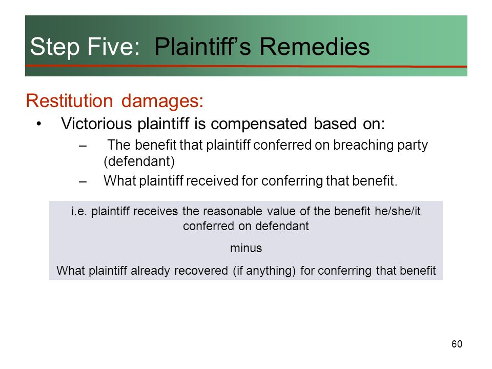 60 Restitution damages: Step Five: Plaintiffs Remedies Victorious plaintiff is compensated based on: – The benefit that plaintiff conferred on breachi