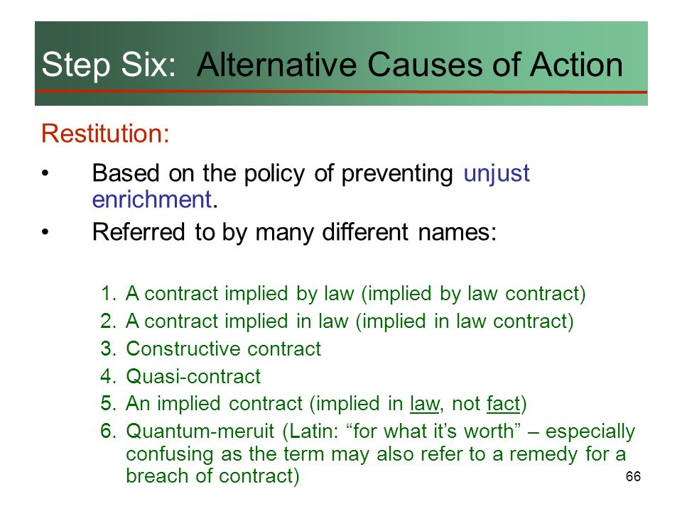 66 Step Six: Alternative Causes of Action Restitution: Based on the policy of preventing unjust enrichment. Referred to by many different names: 1.A c