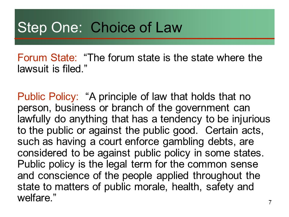 7 Forum State: The forum state is the state where the lawsuit is filed. Public Policy: A principle of law that holds that no person, business or branc