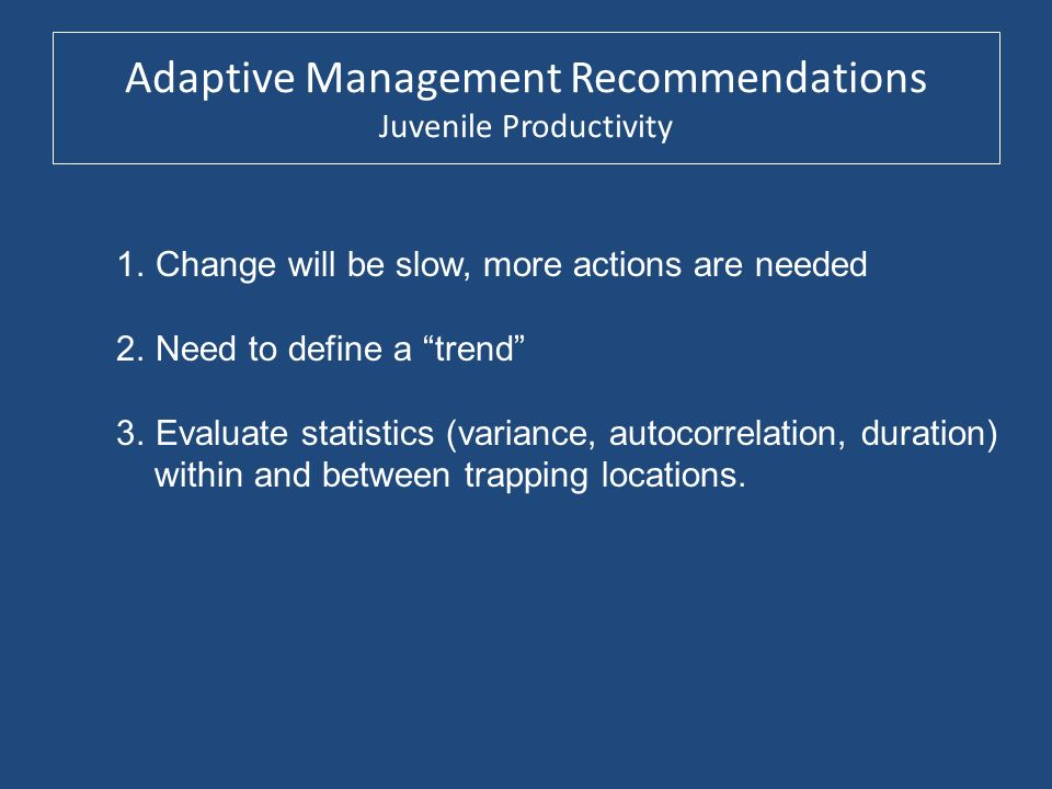 Adaptive Management Recommendations Juvenile Productivity 1.Change will be slow, more actions are needed 2.Need to define a trend 3.Evaluate statistic