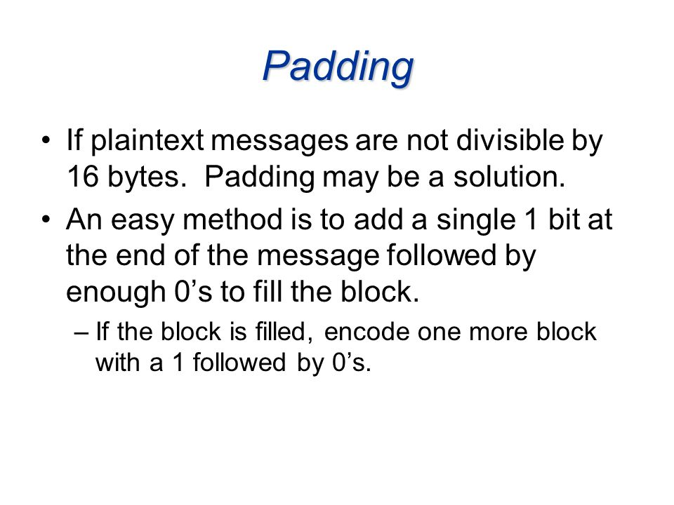 Padding If plaintext messages are not divisible by 16 bytes. Padding may be a solution. An easy method is to add a single 1 bit at the end of the mess