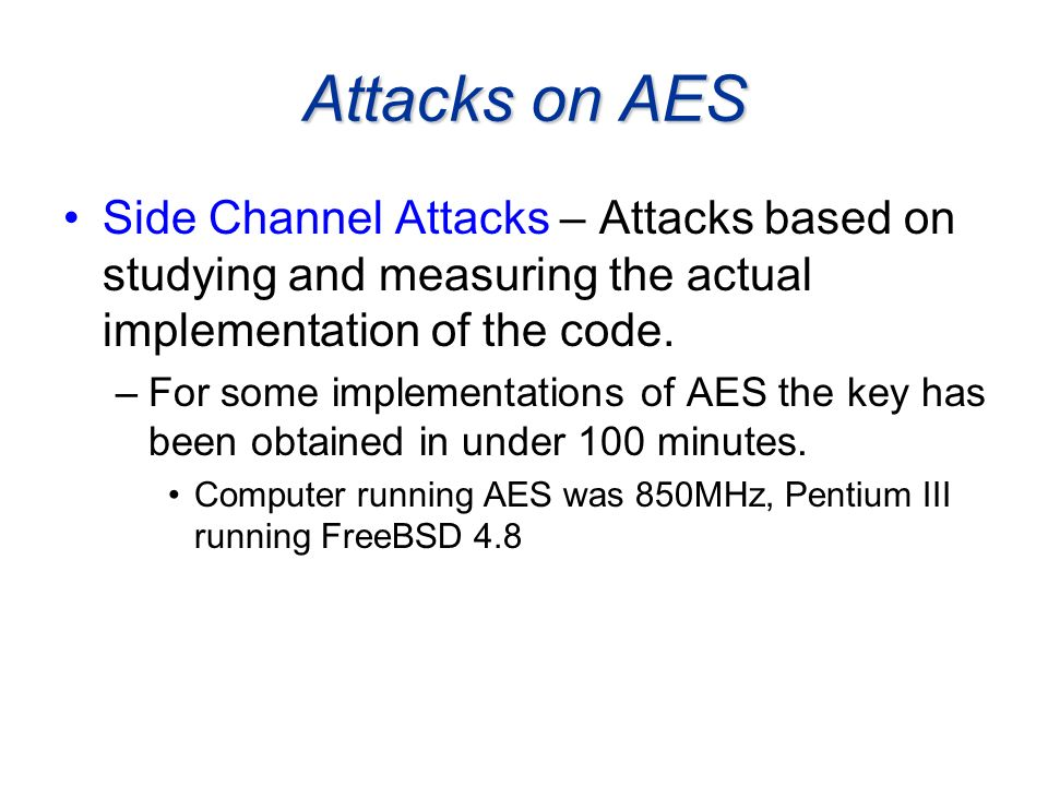 Attacks on AES Side Channel Attacks – Attacks based on studying and measuring the actual implementation of the code. –For some implementations of AES