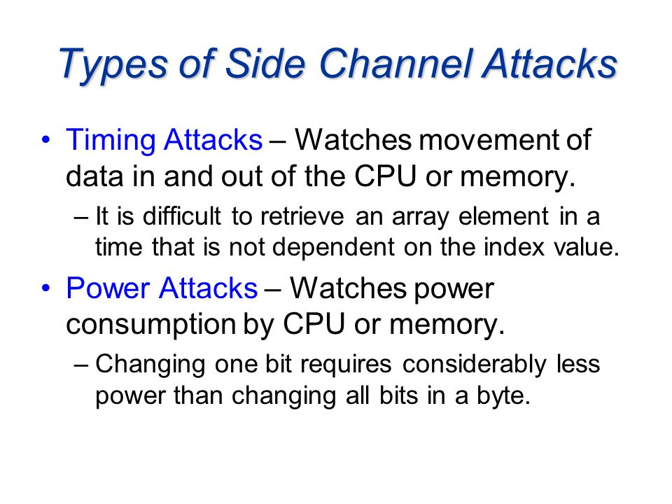 Types of Side Channel Attacks Timing Attacks – Watches movement of data in and out of the CPU or memory. –It is difficult to retrieve an array element
