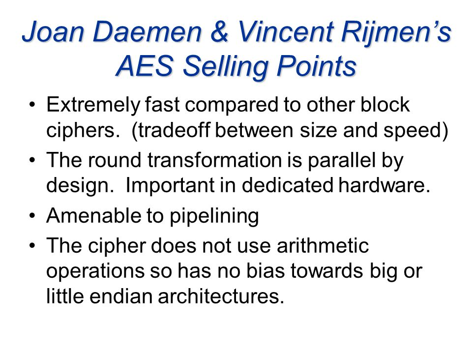 Joan Daemen & Vincent Rijmens AES Selling Points Extremely fast compared to other block ciphers. (tradeoff between size and speed) The round transform