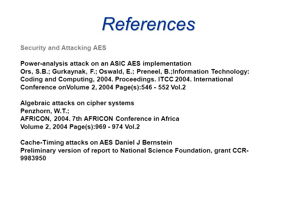 References Security and Attacking AES Power-analysis attack on an ASIC AES implementation Ors, S.B.; Gurkaynak, F.; Oswald, E.; Preneel, B.;Informatio
