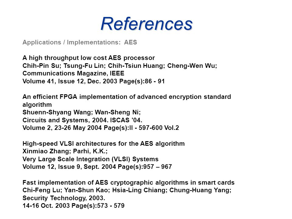 References Applications / Implementations: AES A high throughput low cost AES processor Chih-Pin Su; Tsung-Fu Lin; Chih-Tsiun Huang; Cheng-Wen Wu; Com